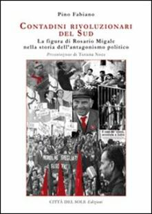 Contadini rivoluzionari del sud. La figura di Rosario Migale nella storia dell'antagonismo politico - Pino Fabiano - copertina