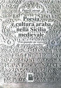 Poesia e cultura araba nella Sicilia medievale «Fin quando mi vorrete da voi esule e bandito?» - Pietro Cutrupi - copertina