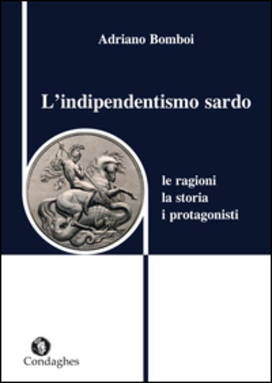 L' indipendentismo sardo. Le ragioni, la storia, i protagonisti - Adriano Bomboi - copertina