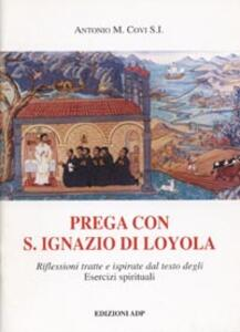 Prega con S. Ignazio di Loyola. Riflessioni tratte e ispirate dal testo degli Esercizi Spirituali