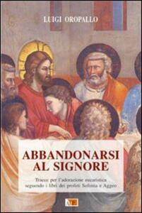 Abbandonarsi al Signore. Tracce per l'adorazione eucaristica seguendo i libri dei profeti Sofonia e Aggeo