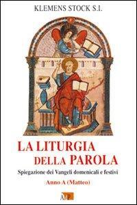 La liturgia della parola. Spiegazione dei Vangeli domenicali e festivi. Anno A
