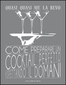 Quasi quasi me la bevo. Come preparare un cocktail perfetto aspettando il domani