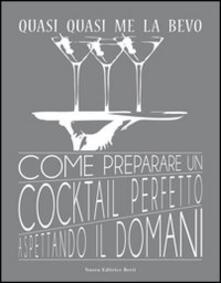 Fondazionesergioperlamusica.it Quasi quasi me la bevo. Come preparare un cocktail perfetto aspettando il domani Image