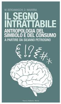 Il Il segno intrattabile. Antropologia del simbolo e del consumo - Bergamaschi Matteo Navarria Davide - wuz.it