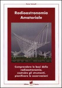 Radioastronomia amatoriale. Comprendere le basi della radioastronomia, costruire gli strumenti, pianificare le osservazioni