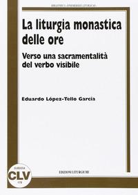La La liturgia monastica delle ore. Verso una sacramentalità del verbo visibile - Lopez-Tello García Eduardo - wuz.it