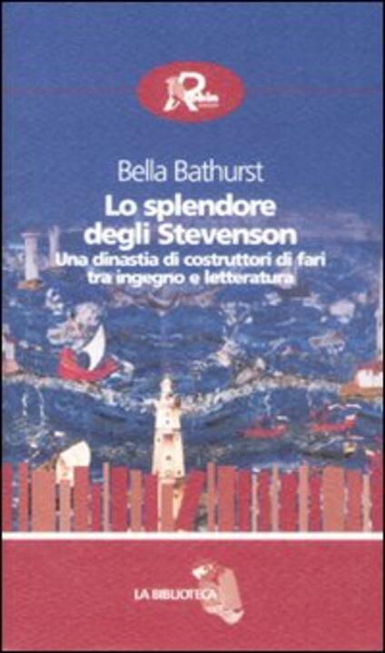 Lo splendore degli Stevenson. Una dinastia di costruttori di fari tra ingegno e letteratura - Bella Bathurst - copertina
