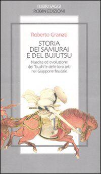 Storia dei samurai e del bujutsu. Nascita ed evoluzione dei «bushi» e delle loro arti nel Giappone feudale