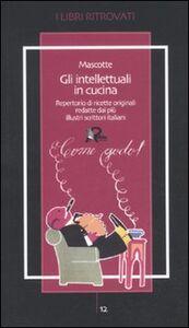 Gli intellettuali in cucina. Repertorio di ricette originali redatte dai più illustri scrittori italiani