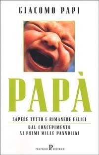 Papà. Sapere tutto e rimanere felici. Dal concepimento ai primi mille pannolini - Papi Giacomo - wuz.it