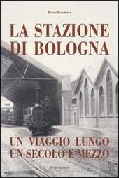 Stazione di Bologna. Un viaggio lungo un secolo e mezzo