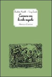 Cucinare con le erbe magiche - Terry Zanetti,Elisabetta Martelli - copertina