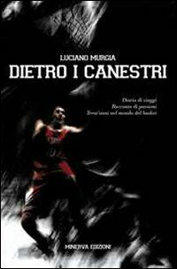 Dietro ai canestri. Diario di viaggi. Racconto di passioni del basket italiano ed europeo