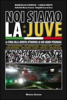 Noi siamo la Juve. La storia della Juventus attraverso 20 suoi grandi personaggi - Marcello Chirico,Carlo Nesti - copertina