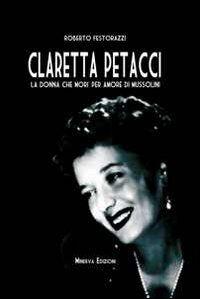 Claretta Petacci. La donna che morì per amore di Mussolini