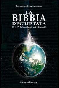 La Bibbia decriptata. Gli U.F.O. dietro al libro più antico del mondo?