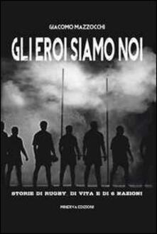 Gli eroi siamo noi. Storie di rugby, di vita e di Sei Nazioni - Giacomo Mazzocchi - copertina