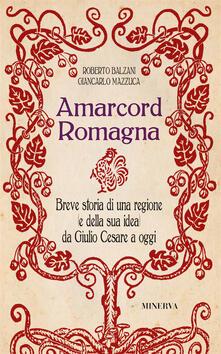 Amarcord Romagna. Breve storia di una regione (e della sua idea) da Giulio Cesare a oggi - Giancarlo Mazzuca,Roberto Balzani - copertina