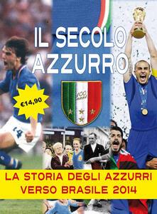 Il secolo azzurro. La storia degli azzurri verso Brasile 2014. Con poster - Carlo Felice Chiesa,Lamberto Bertozzi - copertina