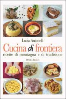 Cucina di frontiera. Ricette di montagna e di tradizione - Lucia Antonelli - copertina