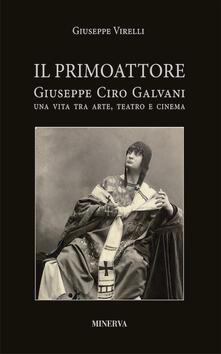 Il primo attore. Ciro Galvani (1867-1956). Una vita tra arte, teatro e cinema - Giuseppe Virelli - copertina