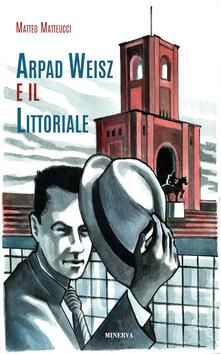 Tegliowinterrun.it Arpad Weisz e il Littoriale. Ediz. a colori Image