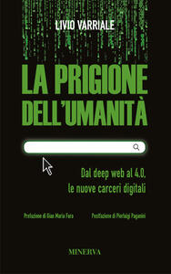 La prigione dell'umanità. Dal deep web al 4.0, le nuove carceri digitali - Livio Varriale - copertina
