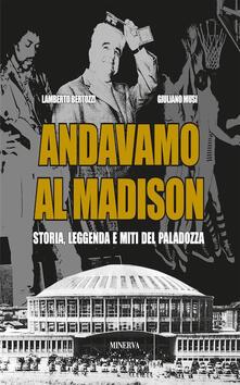 Andavamo al Madison. Storia, leggenda e miti del Paladozza - Lamberto Bertozzi,Giuliano Musi - copertina