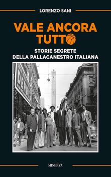 Vale ancora tutto. Storie segrete della pallacanestro italiana - Lorenzo Sani - copertina