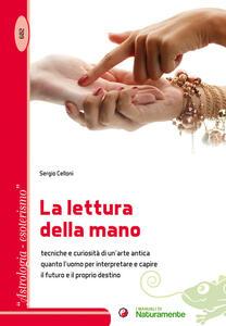 La lettura della mano. Tecniche e curiosità di un'arte antica quanto l'uomo per interpretare e capire il futuro e il proprio destino