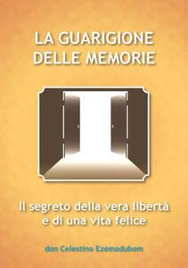 La guarigione delle memorie, il segreto della vera libertà e di una vita felice