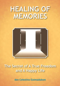 Healing of memories. The secret of a true freedom and a happy life