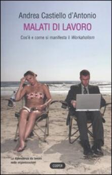 Malati di lavoro. Cos'è e come si manifetsta il workaholism - Andrea Castiello D'Antonio - copertina