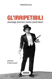 Gl' irripetibili. Personaggi, precursori, pionieri, piccoli diavoli - Francesco Sala - copertina
