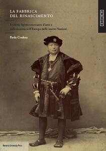 La fabbrica del Rinascimento. Frédéric Spitzer mercante d'arte e collezionista nell'Europa e delle nuove nazioni - Paola Cordera - copertina