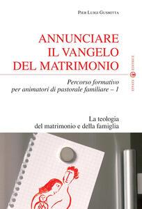 Annunciare il vangelo del matrimonio. Percorso formativo per animatori di pastorale familiare. Vol. 1: La teologia del matrimonio e della famiglia.