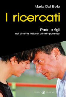I ricercati. Padri e figli nel cinema italiano del Duemila - Mario Dal Bello - copertina