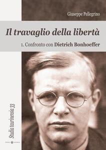 Il travaglio della libertà. Vol. 1: Confronto con Dietrich Bonhoeffer.