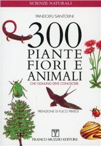 Trecento piante, fiori e animali che ognuno deve conoscere. Guida essenziale di riconoscimento