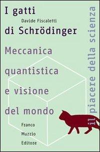 I I gatti di Schrödinger. Meccanica quantistica e visione del mondo - Fiscaletti Davide - wuz.it