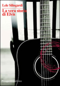 Libro La vera storia di Elvis Lele Silingardi