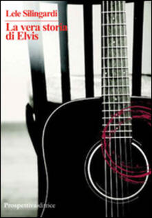 La vera storia di Elvis - Lele Silingardi - copertina