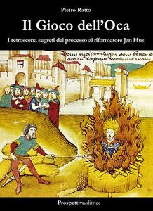 Libro Il gioco dell'oca. I retroscena segreti del processo al riformatore Jan Hus Pietro Ratto