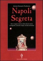 Napoli segreta. Breve viaggio esoterico nella città dei misteri tra leggende, miracoli e magie, da Iside ad Internet
