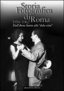 Storia fotografica di Roma 1950-1962. Dall'anno santo alla «dolce vita»