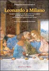 Leonardo a Milano. I luoghi, le opere, gli studi, gli scritti, le invenzioni. Gli straordinari anni lombardi dell'italiano più famoso di tutti i tempi