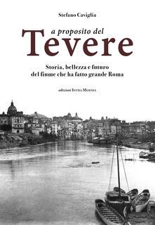 A proposito del Tevere. Storia, bellezza e futuro del fiume che ha fatto grande Roma - Stefano Caviglia - copertina