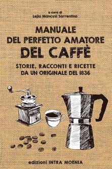 Partyperilperu.it Manuale del perfetto amatore del caffè. Storie, racconti e ricette da un originale del 1836 Image