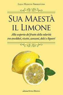 Sua maestà il limone. Suggestivo racconto di ricette, aneddoti, poesie, canzoni, dolci e liquori - Lejla Mancusi Sorrentino - copertina